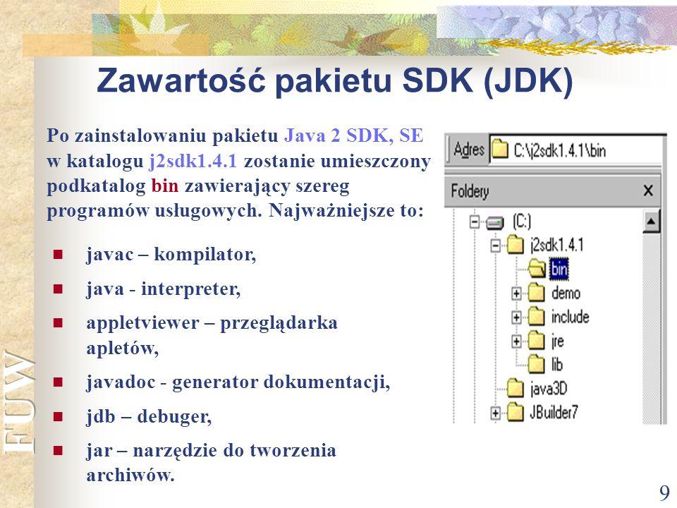 9 Zawartość pakietu SDK (JDK) javac – kompilator, java - interpreter, appletviewer – przeglądarka apletów, javadoc - generator dokumentacji, jdb – deb