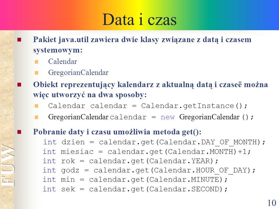 10 Data i czas Pakiet java.util zawiera dwie klasy związane z datą i czasem systemowym: Calendar GregorianCalendar Obiekt reprezentujący kalendarz z a