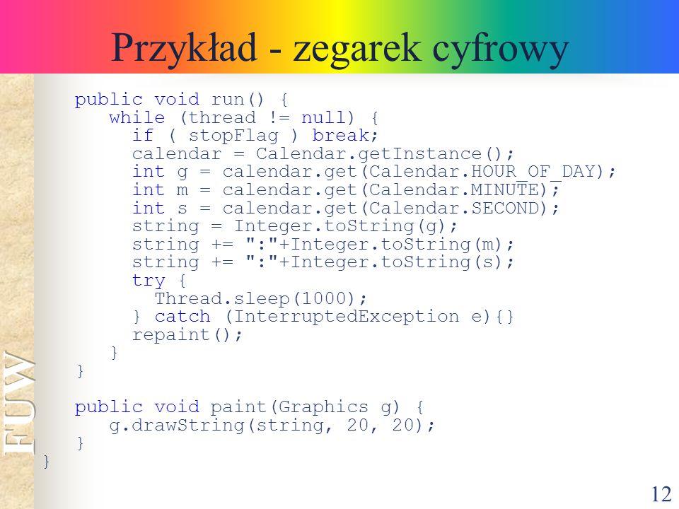 12 Przykład - zegarek cyfrowy public void run() { while (thread != null) { if ( stopFlag ) break; calendar = Calendar.getInstance(); int g = calendar.