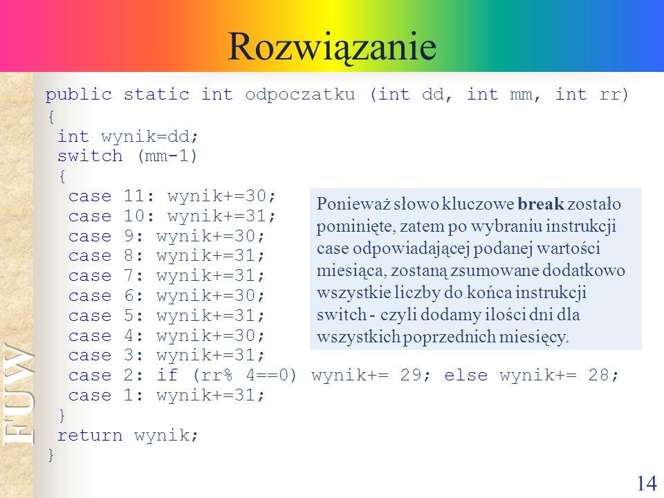 14 Rozwiązanie public static int odpoczatku (int dd, int mm, int rr) { int wynik=dd; switch (mm-1) { case 11: wynik+=30; case 10: wynik+=31; case 9: w