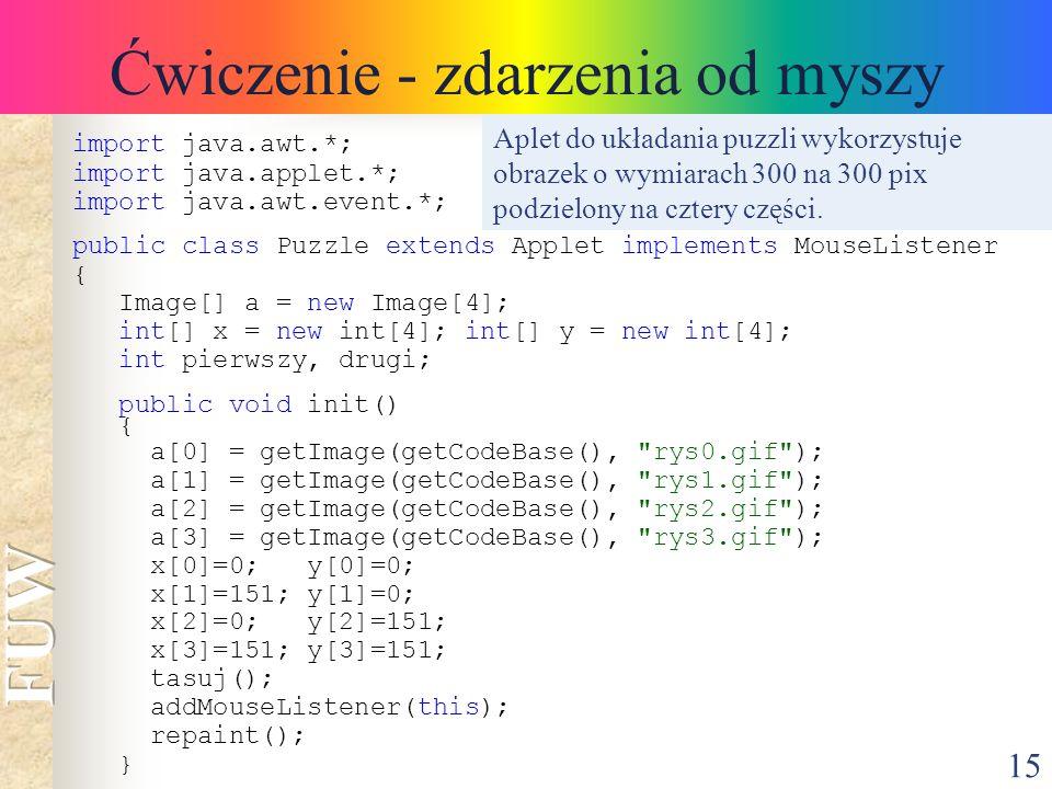 15 Ćwiczenie - zdarzenia od myszy import java.awt.*; import java.applet.*; import java.awt.event.*; public class Puzzle extends Applet implements Mous
