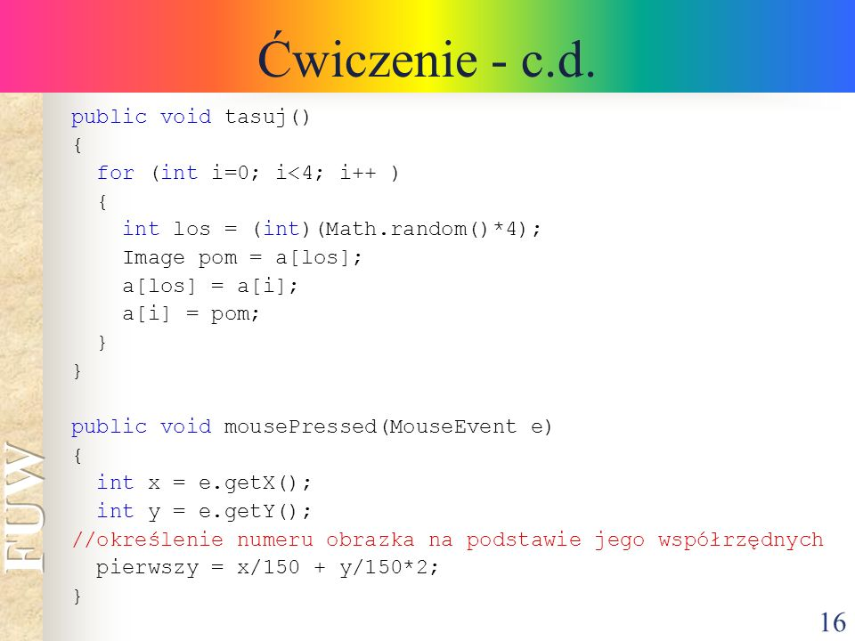 16 Ćwiczenie - c.d. public void tasuj() { for (int i=0; i<4; i++ ) { int los = (int)(Math.random()*4); Image pom = a[los]; a[los] = a[i]; a[i] = pom;