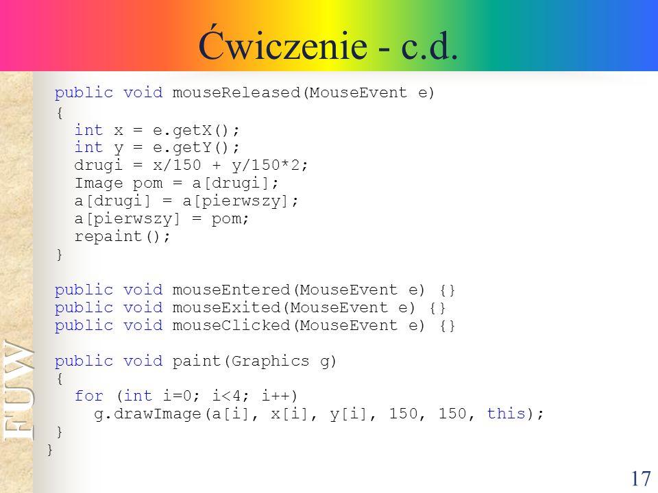 17 Ćwiczenie - c.d. public void mouseReleased(MouseEvent e) { int x = e.getX(); int y = e.getY(); drugi = x/150 + y/150*2; Image pom = a[drugi]; a[dru