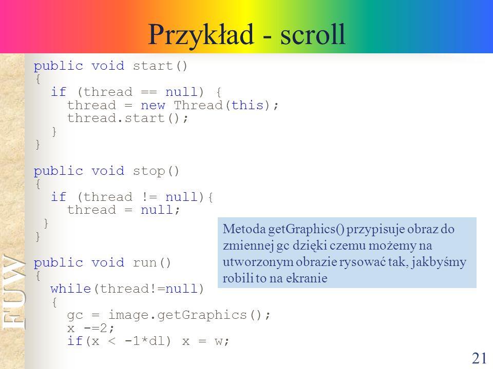 21 Przykład - scroll public void start() { if (thread == null) { thread = new Thread(this); thread.start(); } public void stop() { if (thread != null)
