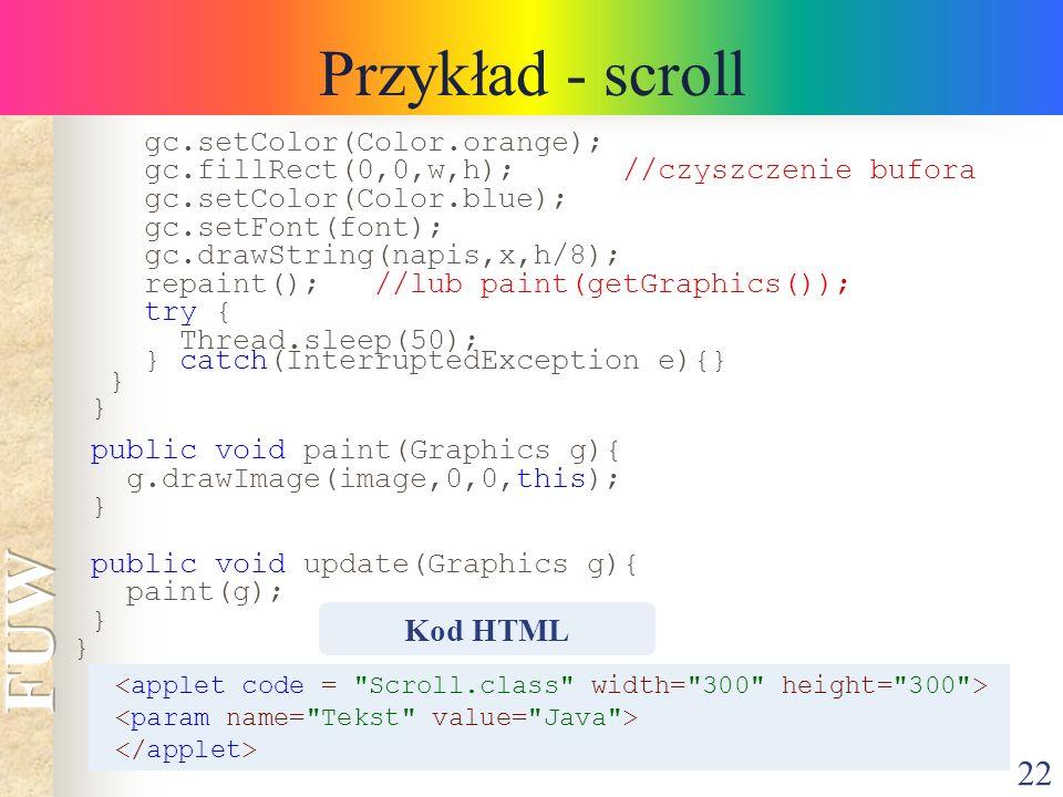 22 Przykład - scroll gc.setColor(Color.orange); gc.fillRect(0,0,w,h); //czyszczenie bufora gc.setColor(Color.blue); gc.setFont(font); gc.drawString(na