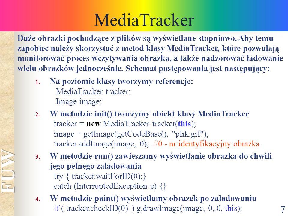7 MediaTracker 1. Na poziomie klasy tworzymy referencje: MediaTracker tracker; Image image; 2. W metodzie init() tworzymy obiekt klasy MediaTracker tr