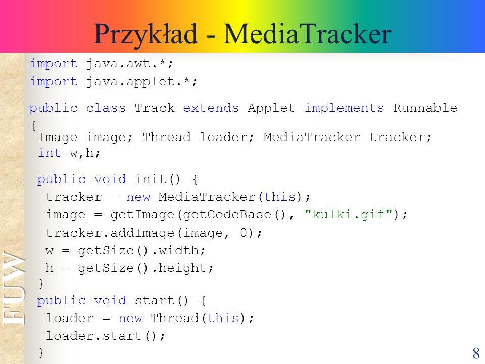 8 Przykład - MediaTracker import java.awt.*; import java.applet.*; public class Track extends Applet implements Runnable { Image image; Thread loader;