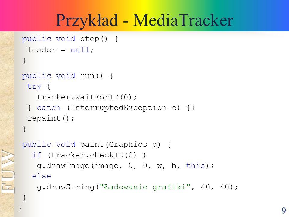 9 Przykład - MediaTracker public void stop() { loader = null; } public void run() { try { tracker.waitForID(0); } catch (InterruptedException e) {} re