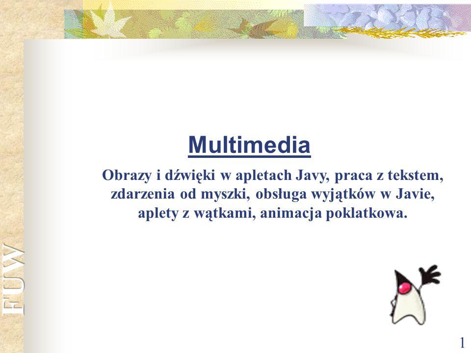 1 Multimedia Obrazy i dźwięki w apletach Javy, praca z tekstem, zdarzenia od myszki, obsługa wyjątków w Javie, aplety z wątkami, animacja poklatkowa.