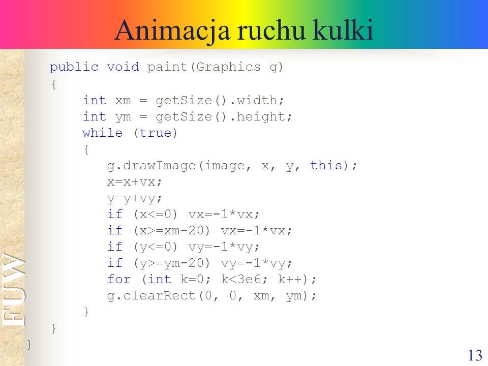 13 Animacja ruchu kulki public void paint(Graphics g) { int xm = getSize().width; int ym = getSize().height; while (true) { g.drawImage(image, x, y, t