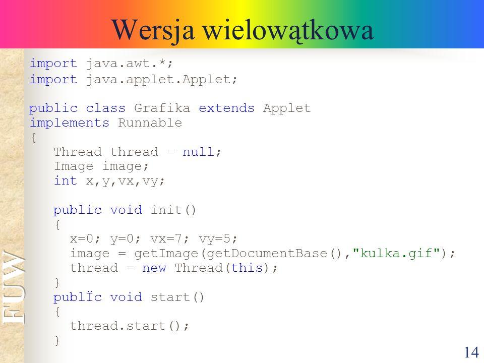 14 Wersja wielowątkowa import java.awt.*; import java.applet.Applet; public class Grafika extends Applet implements Runnable { Thread thread = null; I