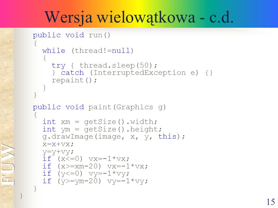 15 Wersja wielowątkowa - c.d. public void run() { while (thread!=null) { try { thread.sleep(50); } catch (InterruptedException e) {} repaint(); } publ