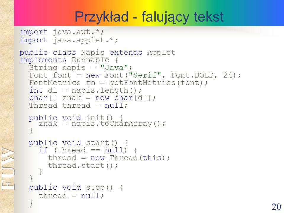 20 Przykład - falujący tekst import java.awt.*; import java.applet.*; public class Napis extends Applet implements Runnable { String napis =