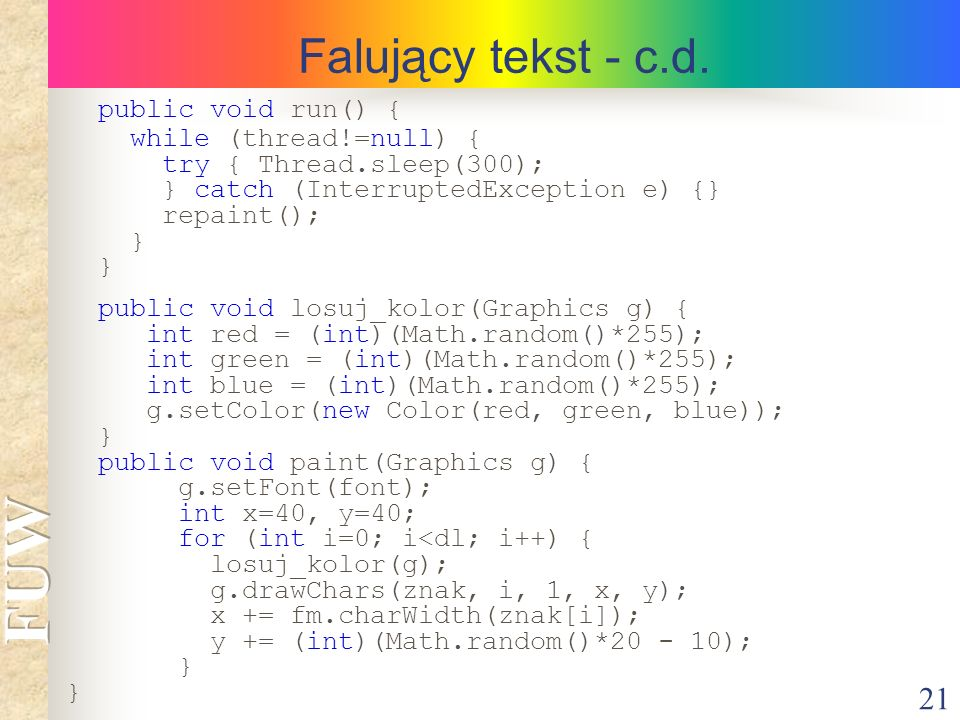 21 Falujący tekst - c.d. public void run() { while (thread!=null) { try { Thread.sleep(300); } catch (InterruptedException e) {} repaint(); } public v