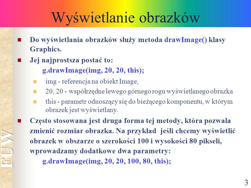 3 Wyświetlanie obrazków Do wyświetlania obrazków służy metoda drawImage() klasy Graphics. Jej najprostsza postać to: g.drawImage(img, 20, 20, this); i