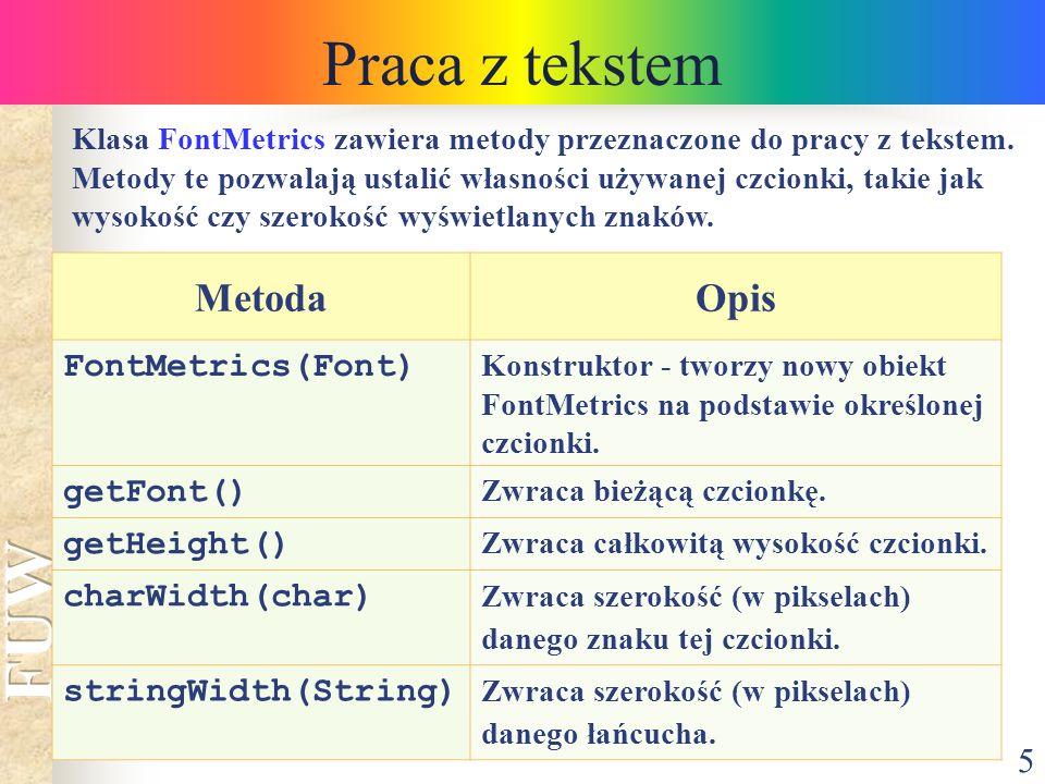 5 Praca z tekstem Klasa FontMetrics zawiera metody przeznaczone do pracy z tekstem. Metody te pozwalają ustalić własności używanej czcionki, takie jak