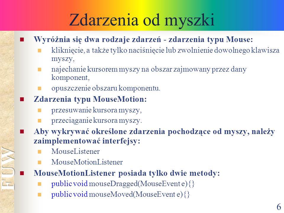 7 Zdarzenia od myszki MouseListener wymaga zdefiniowania pięciu metod: public void mouseClicked(MouseEvent e){} public void mousePressed(MouseEvent e){} public void mouseReleased(MouseEvent e){} public void mouseEntered(MouseEvent e){} public void mouseExited(MouseEvent e){} Parametrem każdej z tych metod jest referencja do obiektu MouseEvent - zawierającego m.in.