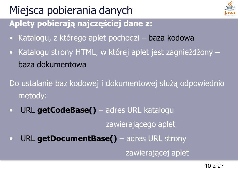 10 z 27 Miejsca pobierania danych Aplety pobierają najczęściej dane z: Katalogu, z którego aplet pochodzi – baza kodowa Katalogu strony HTML, w której