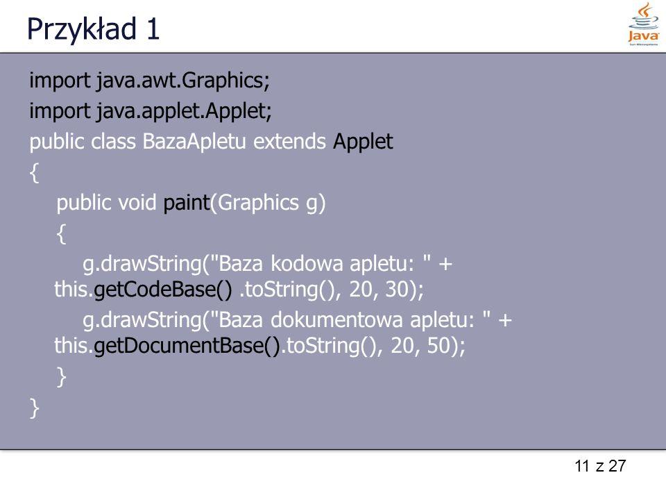 11 z 27 Przykład 1 import java.awt.Graphics; import java.applet.Applet; public class BazaApletu extends Applet { public void paint(Graphics g) { g.dra
