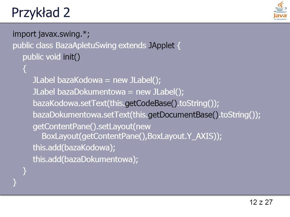 12 z 27 Przykład 2 import javax.swing.*; public class BazaApletuSwing extends JApplet { public void init() { JLabel bazaKodowa = new JLabel(); JLabel