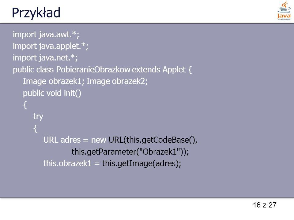 16 z 27 Przykład import java.awt.*; import java.applet.*; import java.net.*; public class PobieranieObrazkow extends Applet { Image obrazek1; Image ob