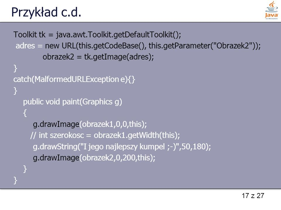 17 z 27 Przykład c.d. Toolkit tk = java.awt.Toolkit.getDefaultToolkit(); adres = new URL(this.getCodeBase(), this.getParameter(