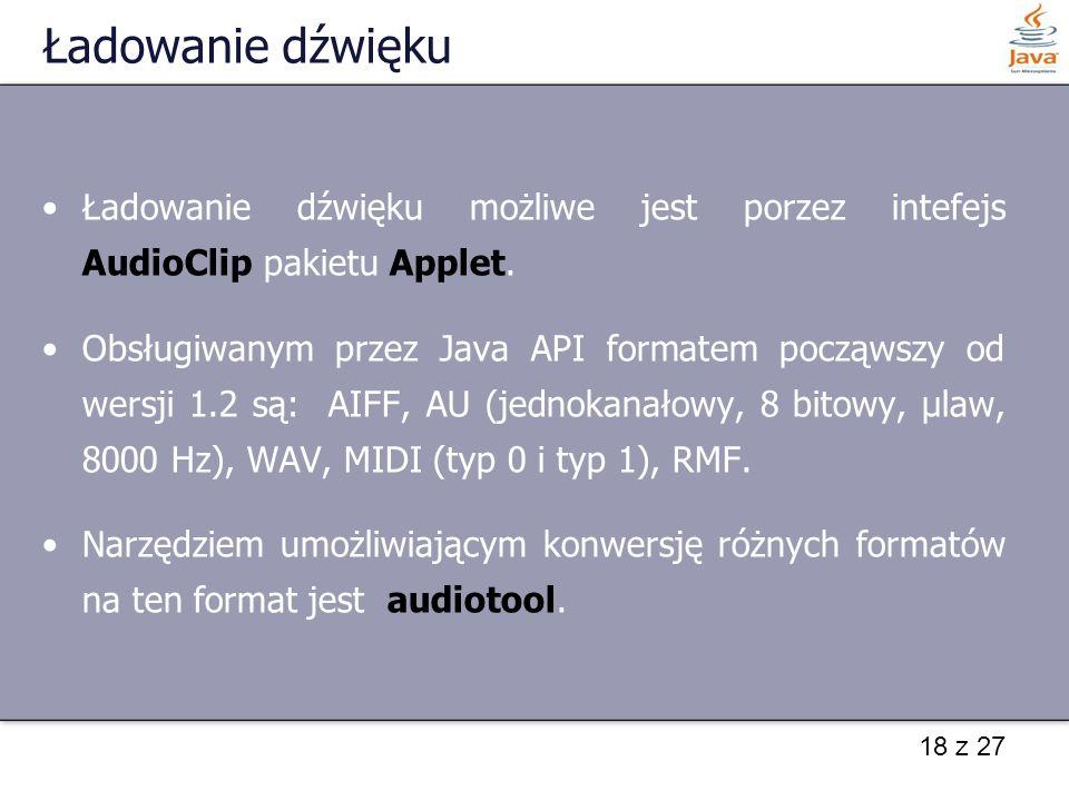 18 z 27 Ładowanie dźwięku Ładowanie dźwięku możliwe jest porzez intefejs AudioClip pakietu Applet. Obsługiwanym przez Java API formatem począwszy od w