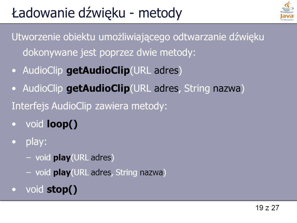19 z 27 Ładowanie dźwięku - metody Utworzenie obiektu umożliwiającego odtwarzanie dźwięku dokonywane jest poprzez dwie metody: AudioClip getAudioClip(
