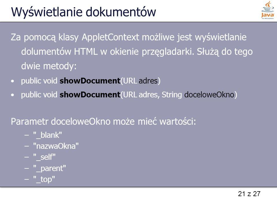21 z 27 Wyświetlanie dokumentów Za pomocą klasy AppletContext możliwe jest wyświetlanie dolumentów HTML w okienie przęgladarki. Służą do tego dwie met