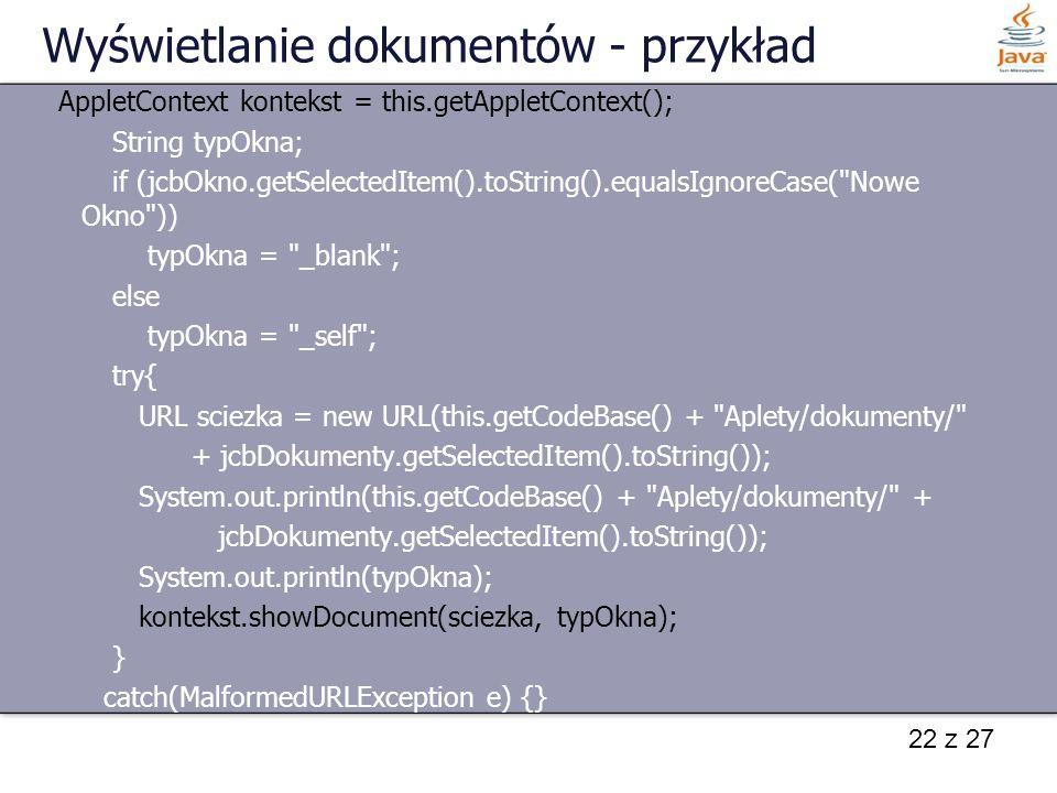 22 z 27 Wyświetlanie dokumentów - przykład AppletContext kontekst = this.getAppletContext(); String typOkna; if (jcbOkno.getSelectedItem().toString().