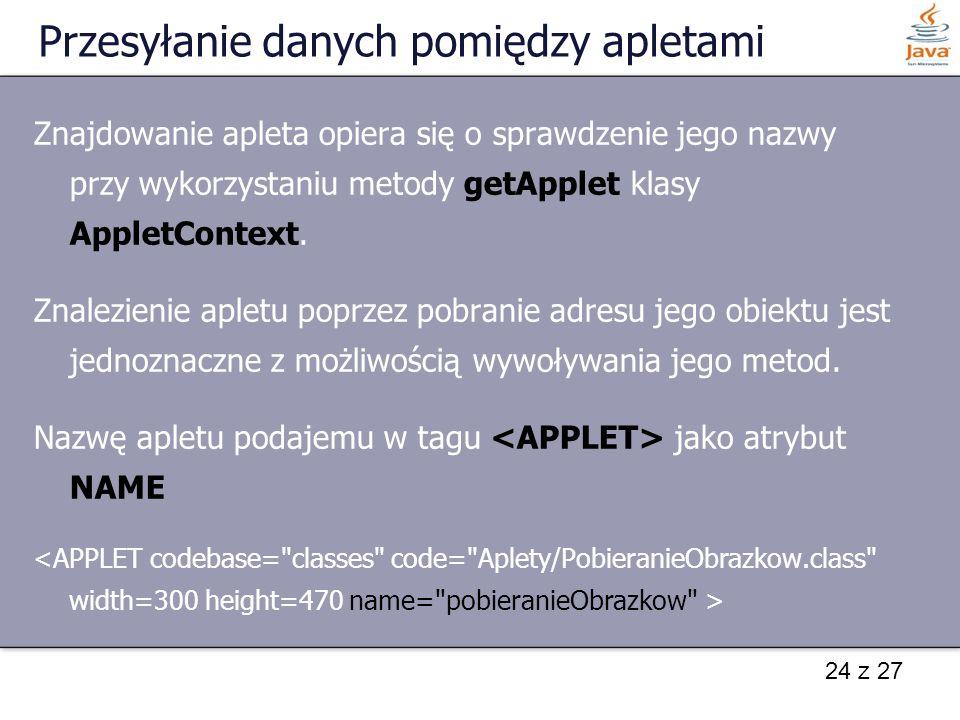 24 z 27 Przesyłanie danych pomiędzy apletami Znajdowanie apleta opiera się o sprawdzenie jego nazwy przy wykorzystaniu metody getApplet klasy AppletCo