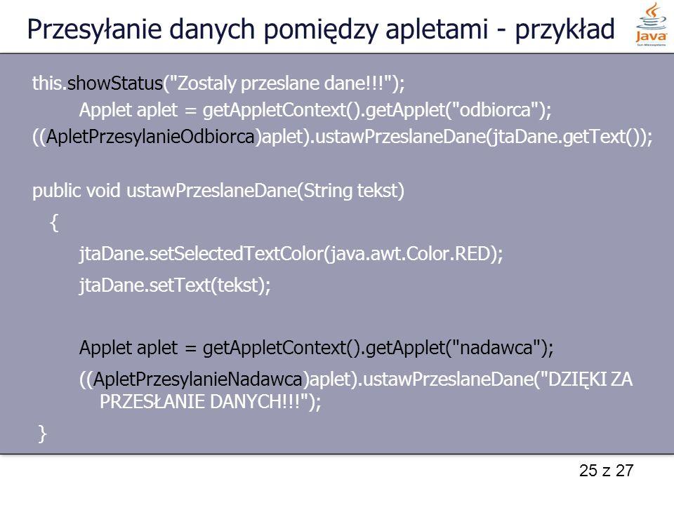 25 z 27 Przesyłanie danych pomiędzy apletami - przykład this.showStatus(
