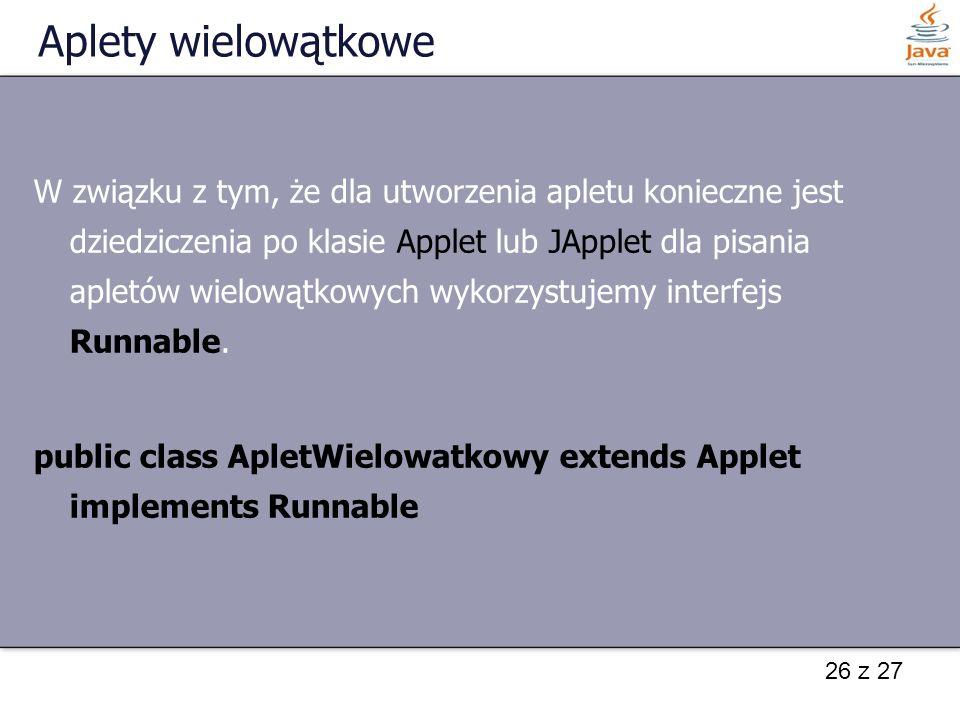 26 z 27 Aplety wielowątkowe W związku z tym, że dla utworzenia apletu konieczne jest dziedziczenia po klasie Applet lub JApplet dla pisania apletów wi