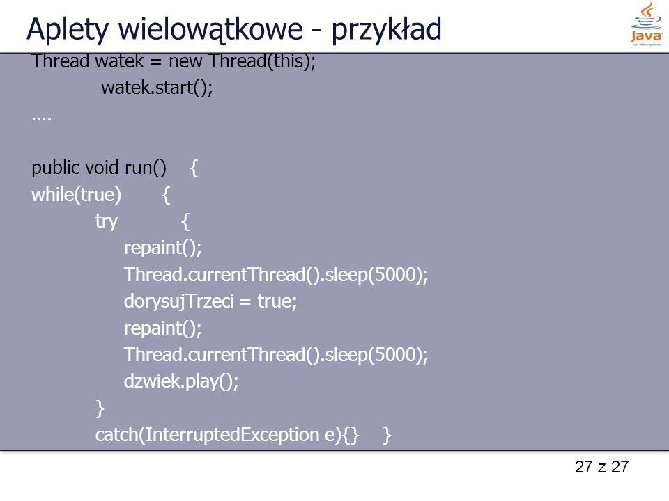 27 z 27 Aplety wielowątkowe - przykład Thread watek = new Thread(this); watek.start(); …. public void run() { while(true) { try { repaint(); Thread.cu