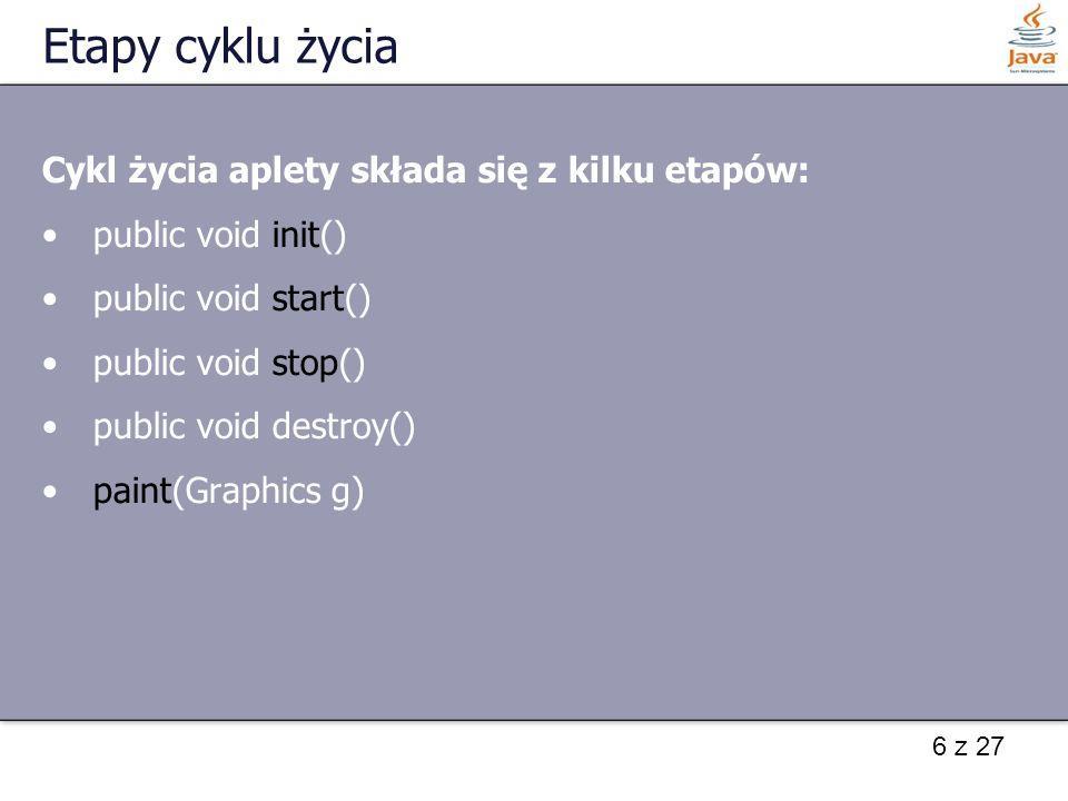 7 z 27 Przykład import java.applet.Applet; import java.awt.Graphics; public class CyklZyciaApletu extends Applet { StringBuffer tekstApletu; public void init() { tekstApletu = new StringBuffer(); dodajElement( inicjalizowanie...