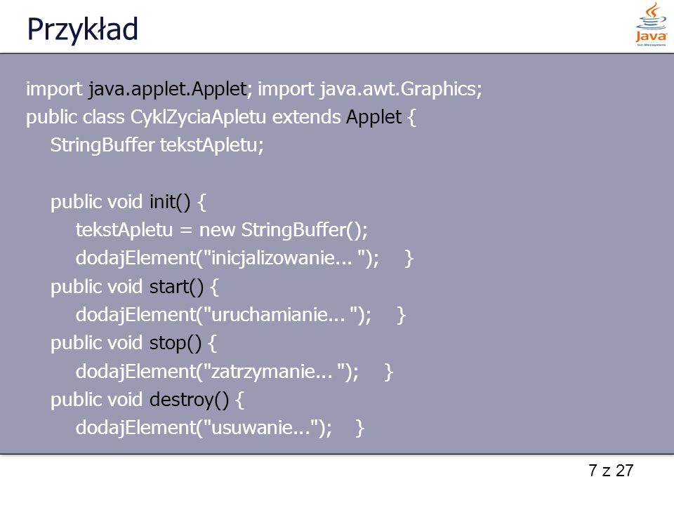 7 z 27 Przykład import java.applet.Applet; import java.awt.Graphics; public class CyklZyciaApletu extends Applet { StringBuffer tekstApletu; public vo