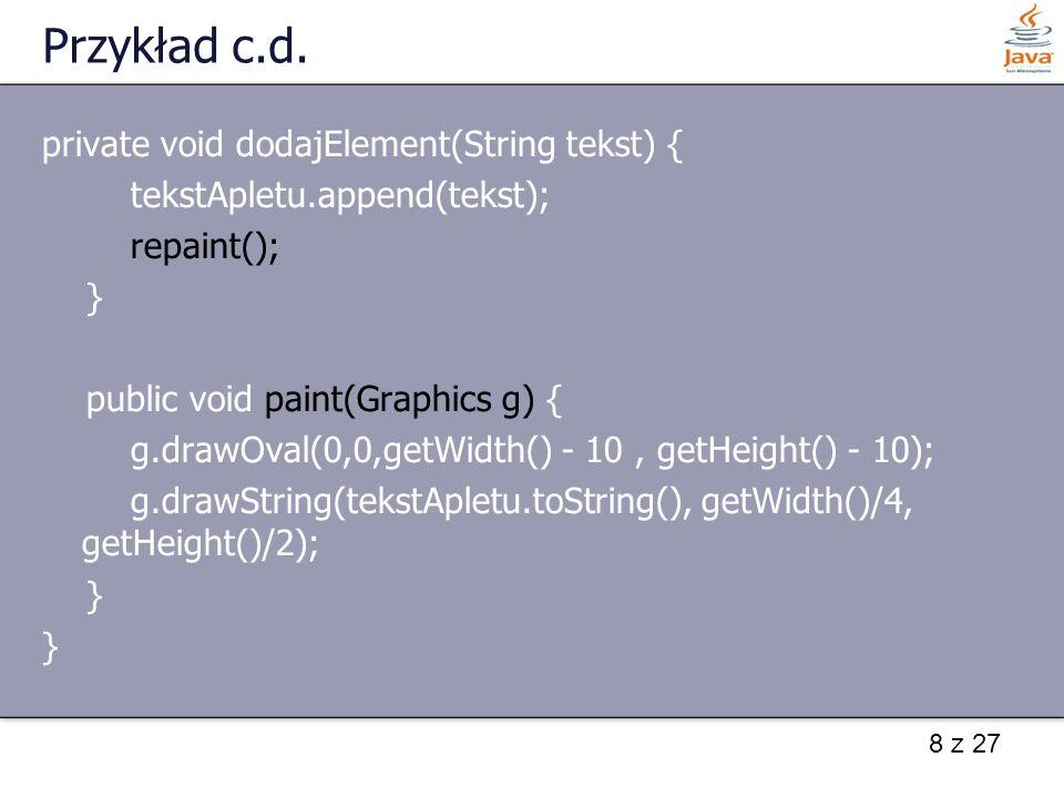 19 z 27 Ładowanie dźwięku - metody Utworzenie obiektu umożliwiającego odtwarzanie dźwięku dokonywane jest poprzez dwie metody: AudioClip getAudioClip(URL adres) AudioClip getAudioClip(URL adres, String nazwa) Interfejs AudioClip zawiera metody: void loop() play: –void play(URL adres) –void play(URL adres, String nazwa) void stop()