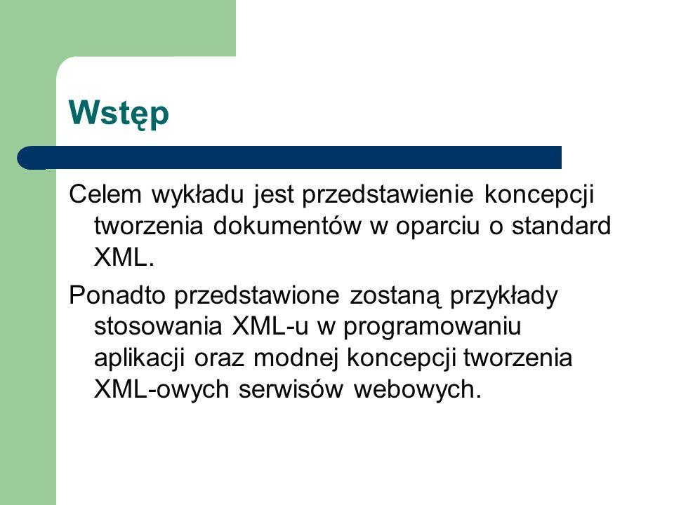 Wstęp Celem wykładu jest przedstawienie koncepcji tworzenia dokumentów w oparciu o standard XML. Ponadto przedstawione zostaną przykłady stosowania XM