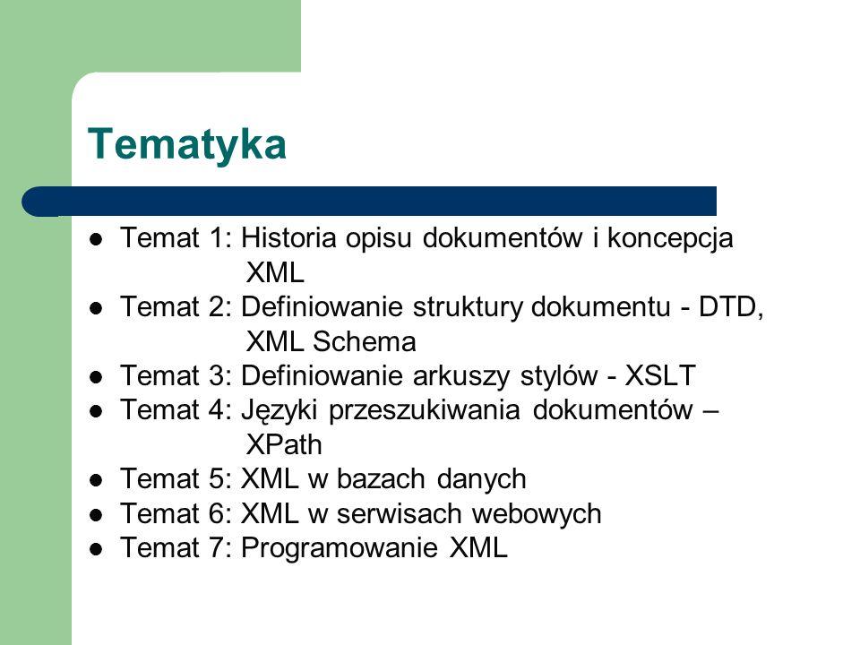 Tematyka Temat 1: Historia opisu dokumentów i koncepcja XML Temat 2: Definiowanie struktury dokumentu - DTD, XML Schema Temat 3: Definiowanie arkuszy