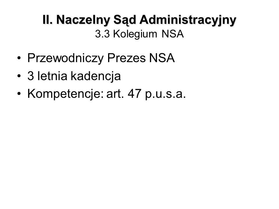 II. Naczelny Sąd Administracyjny II. Naczelny Sąd Administracyjny 3.3 Kolegium NSA Przewodniczy Prezes NSA 3 letnia kadencja Kompetencje: art. 47 p.u.