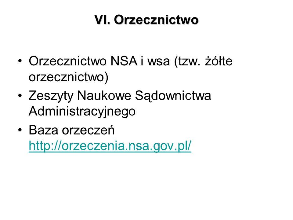 VI. Orzecznictwo Orzecznictwo NSA i wsa (tzw. żółte orzecznictwo) Zeszyty Naukowe Sądownictwa Administracyjnego Baza orzeczeń http://orzeczenia.nsa.go