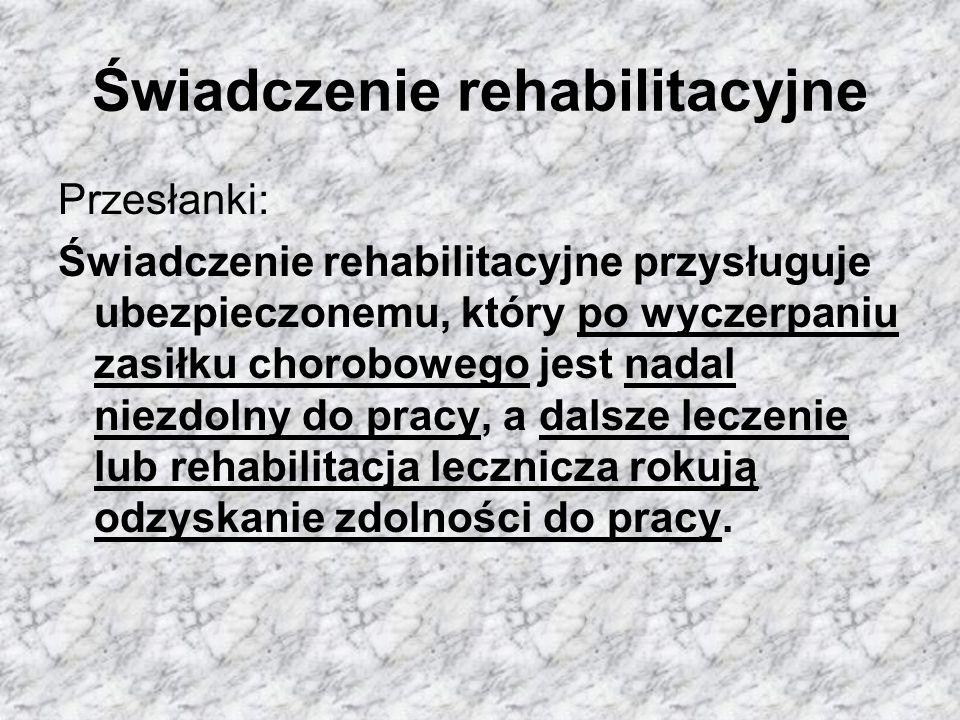 Świadczenie rehabilitacyjne Przesłanki: Świadczenie rehabilitacyjne przysługuje ubezpieczonemu, który po wyczerpaniu zasiłku chorobowego jest nadal niezdolny do pracy, a dalsze leczenie lub rehabilitacja lecznicza rokują odzyskanie zdolności do pracy.