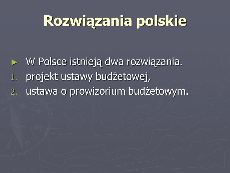 Rozwiązania polskie W Polsce istnieją dwa rozwiązania. W Polsce istnieją dwa rozwiązania. 1. projekt ustawy budżetowej, 2. ustawa o prowizorium budżet