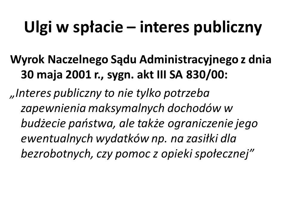 Ulgi w spłacie – interes publiczny Wyrok Naczelnego Sądu Administracyjnego z dnia 30 maja 2001 r., sygn. akt III SA 830/00: Interes publiczny to nie t