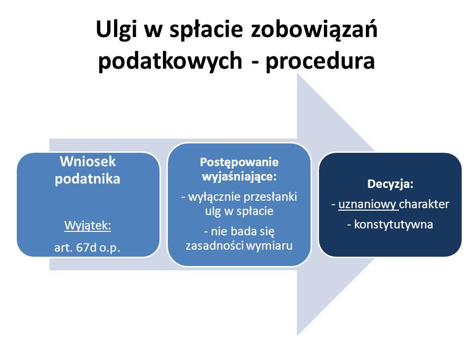 Ulgi w spłacie zobowiązań podatkowych - procedura Wniosek podatnika Wyjątek: art. 67d o.p. Postępowanie wyjaśniające: - wyłącznie przesłanki ulg w spł