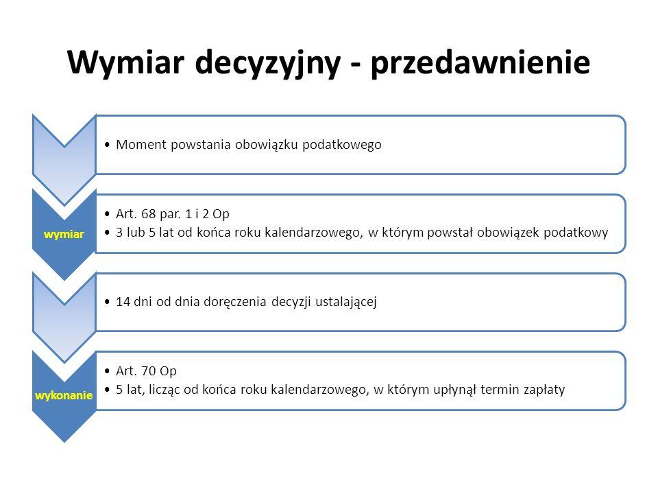 Wymiar decyzyjny - przedawnienie Moment powstania obowiązku podatkowego wymiar Art. 68 par. 1 i 2 Op 3 lub 5 lat od końca roku kalendarzowego, w który
