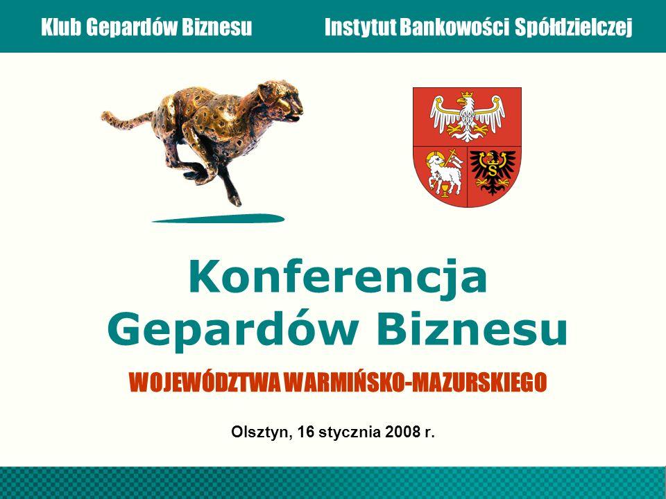 Klub Gepardów BiznesuInstytut Bankowości Spółdzielczej Konferencja Gepardów Biznesu Olsztyn, 16 stycznia 2008 r. WOJEWÓDZTWA WARMIŃSKO-MAZURSKIEGO