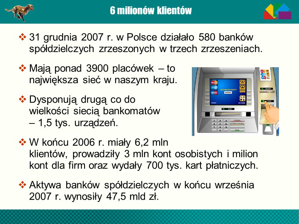 6 milionów klientów 31 grudnia 2007 r. w Polsce działało 580 banków spółdzielczych zrzeszonych w trzech zrzeszeniach. Mają ponad 3900 placówek – to na