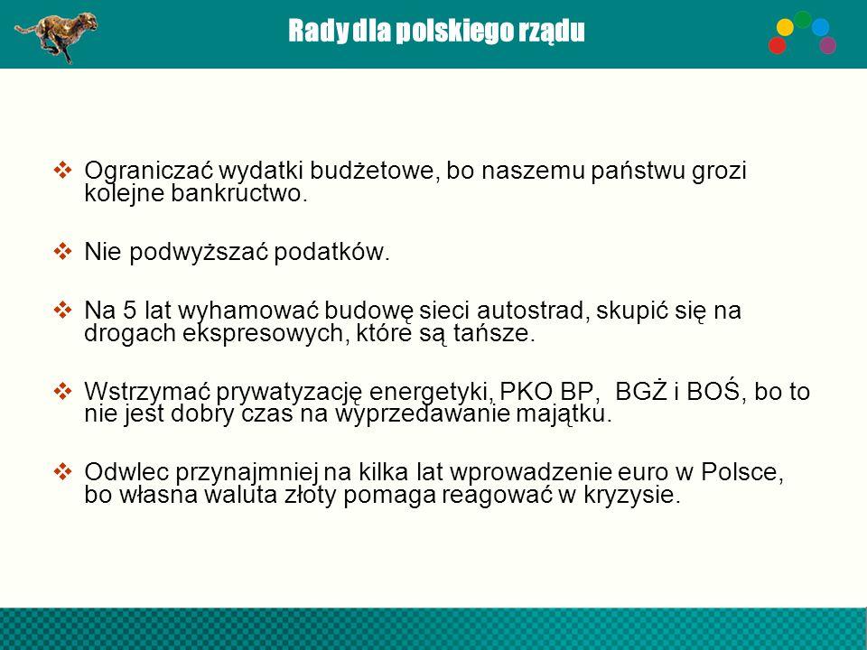 Rady dla polskiego rządu Ograniczać wydatki budżetowe, bo naszemu państwu grozi kolejne bankructwo. Nie podwyższać podatków. Na 5 lat wyhamować budowę