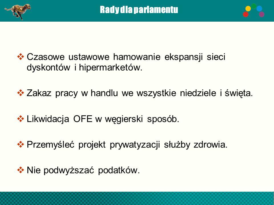 Rady dla parlamentu Czasowe ustawowe hamowanie ekspansji sieci dyskontów i hipermarketów. Zakaz pracy w handlu we wszystkie niedziele i święta. Likwid